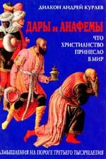 диакон Андрей Кураев. Дары и анафемы. Что христианство принесло в мир
