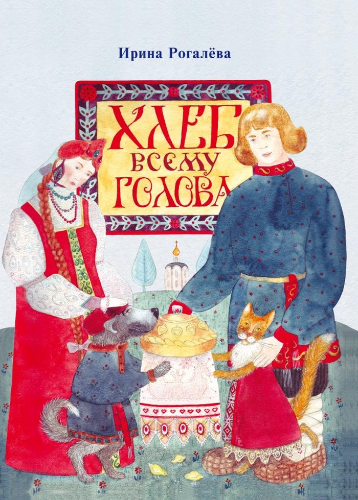 Ирина Рогалёва. Хлеб всему голова
