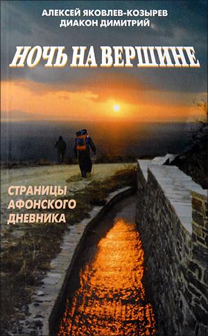 Алексей Яковлев-Козырев, диакон Димитрий. Ночь на вершине. Страницы Афонского дневника